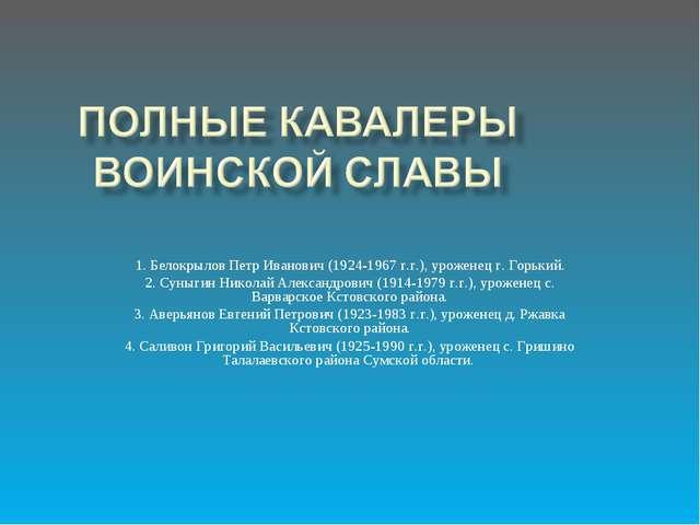 1. Белокрылов Петр Иванович (1924-1967 г.г.), уроженец г. Горький. 2. Суныгин...