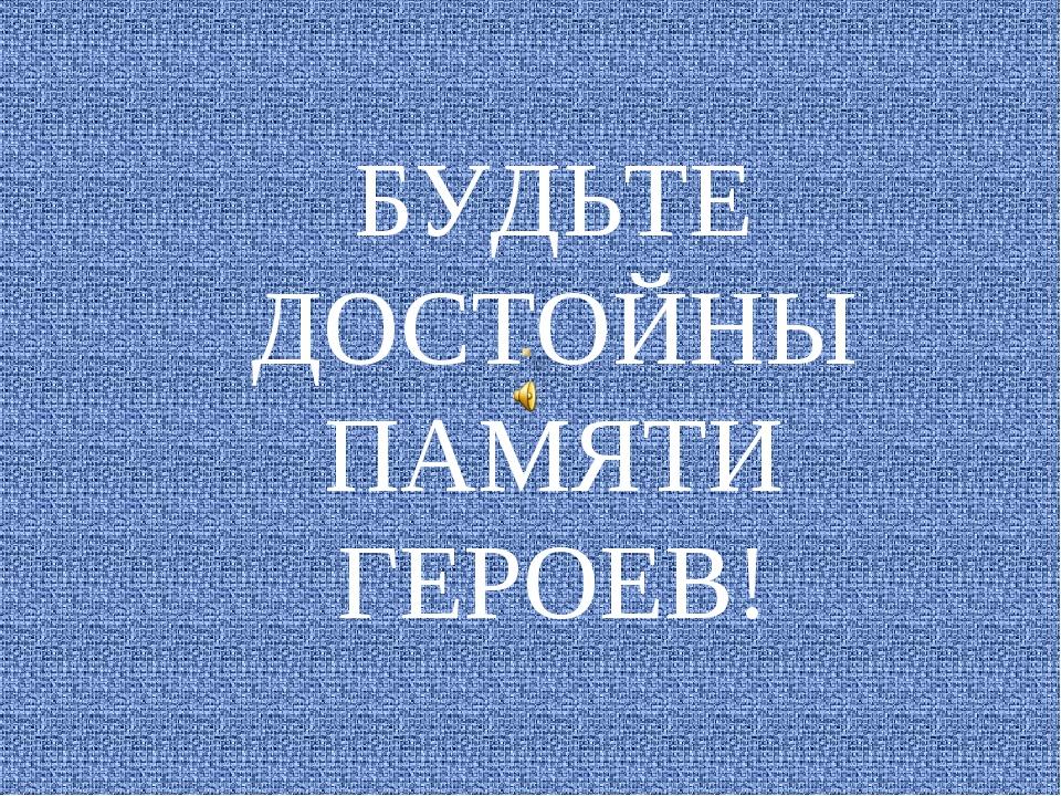 БУДЬТЕ ДОСТОЙНЫ ПАМЯТИ ГЕРОЕВ!