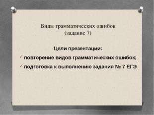 Виды грамматических ошибок (задание 7) Цели презентации: повторение видов гра