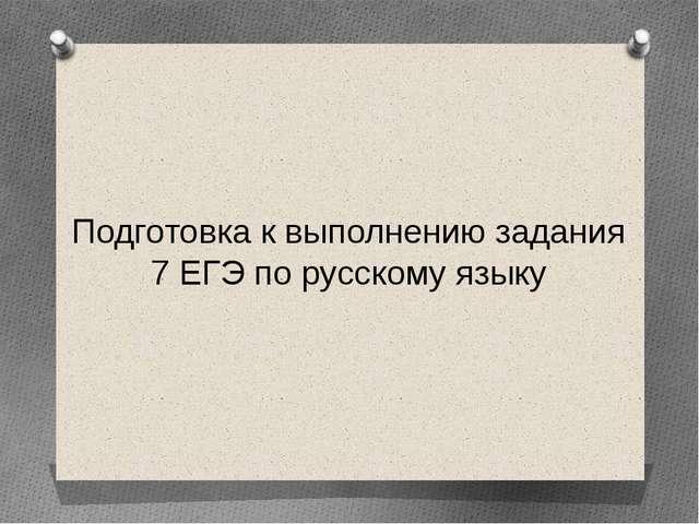 Подготовка к выполнению задания 7 ЕГЭ по русскому языку