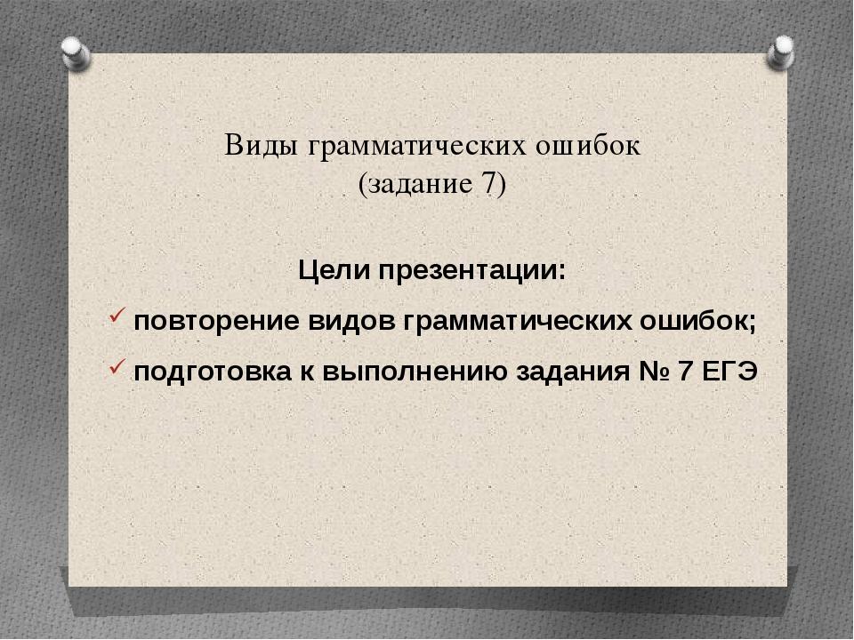 Виды грамматических ошибок (задание 7) Цели презентации: повторение видов гра...