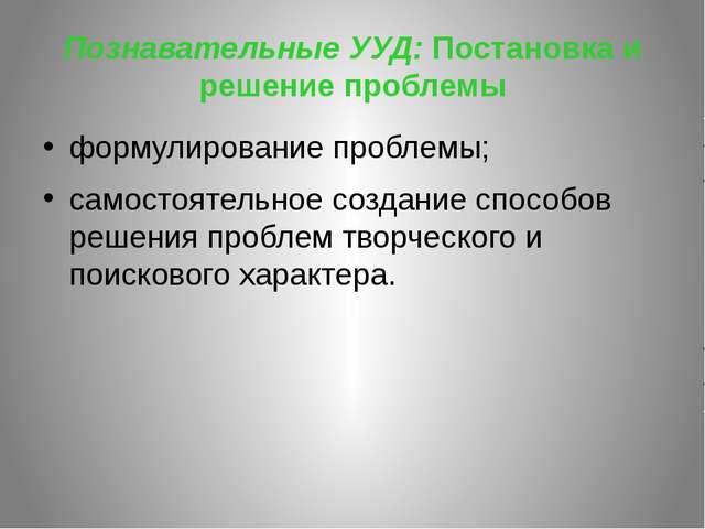 Познавательные УУД: Постановка и решение проблемы формулирование проблемы; са...