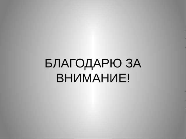 БЛАГОДАРЮ ЗА ВНИМАНИЕ!