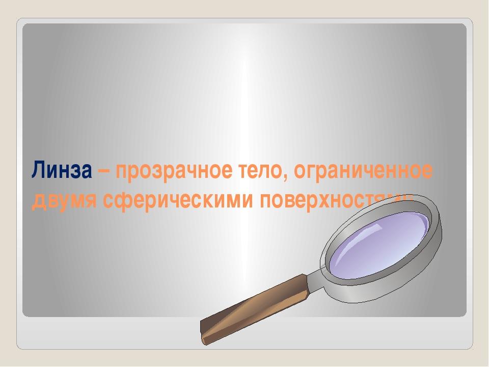 Линза – прозрачное тело, ограниченное двумя сферическими поверхностями.