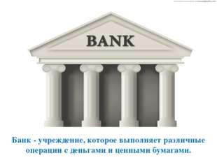 Банк - учреждение, которое выполняет различные операции с деньгами и ценными