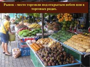 Рынок - место торговли под открытым небом или в торговых рядах.