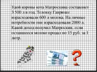 Удой коровы кота Матроскина составляет 3 500 л в год. Теленку Гаврюше израсхо