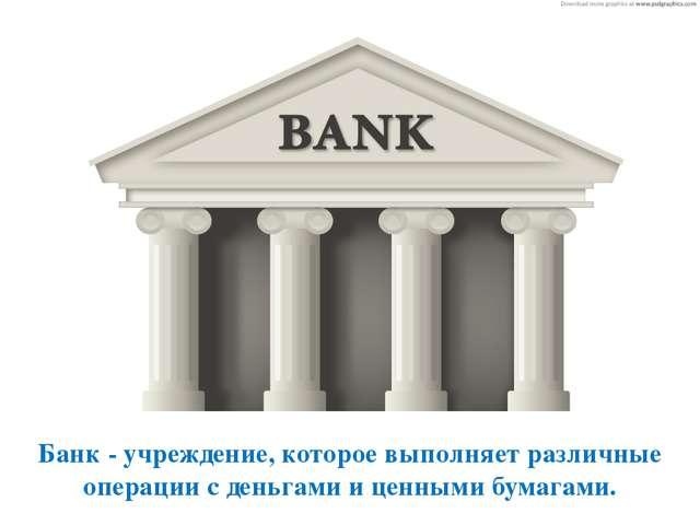 Банк - учреждение, которое выполняет различные операции с деньгами и ценными...