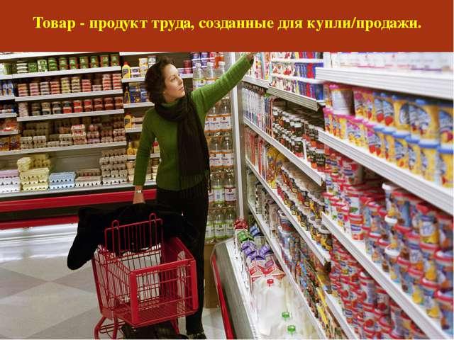 Товар - продукт труда, созданные для купли/продажи.