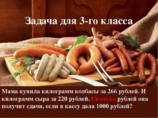 Задача для 3-го класса Мама купила килограмм колбасы за 266 рублей. И килогра...