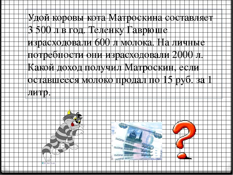 Удой коровы кота Матроскина составляет 3 500 л в год. Теленку Гаврюше израсхо...