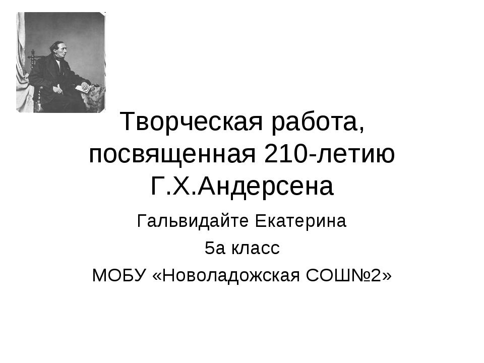 Творческая работа, посвященная 210-летию Г.Х.Андерсена Гальвидайте Екатерина...