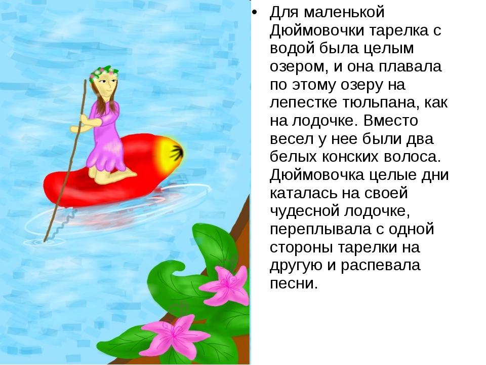 Для маленькой Дюймовочки тарелка с водой была целым озером, и она плавала по...