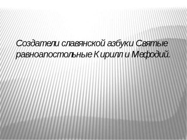 Создатели славянской азбуки Святые равноапостольные Кирилл и Мефодий.