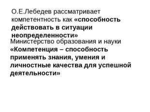 О.Е.Лебедев рассматривает компетентность как «способность действовать в ситуа