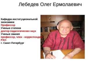 Лебедев Олег Ермолаевич Кафедра институциональной экономики Профессор Ученые