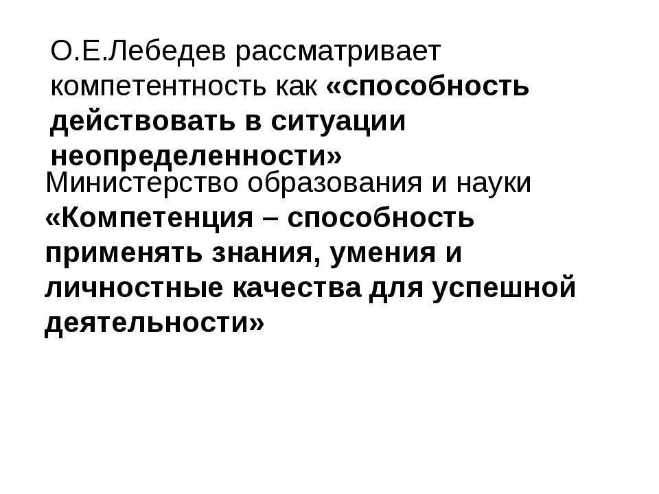 О.Е.Лебедев рассматривает компетентность как «способность действовать в ситуа...