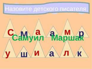 Назовите детского писателя. М р м а ш а и а у к л С Самуил Маршак