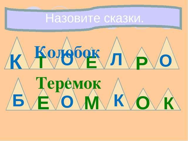 Назовите сказки. К О Б О Л О Т К М Е Р Е О К Теремок Колобок