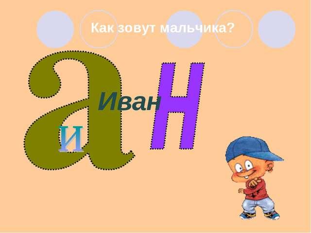 Как зовут мальчика? Иван