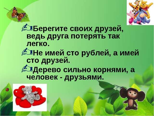 Берегите своих друзей, ведь друга потерять так легко. Не имей сто рублей, а и...