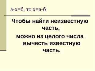 а-х=б, то х=а-б Чтобы найти неизвестную часть, можно из целого числа вычесть