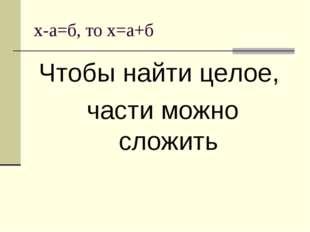х-а=б, то х=а+б Чтобы найти целое, части можно сложить
