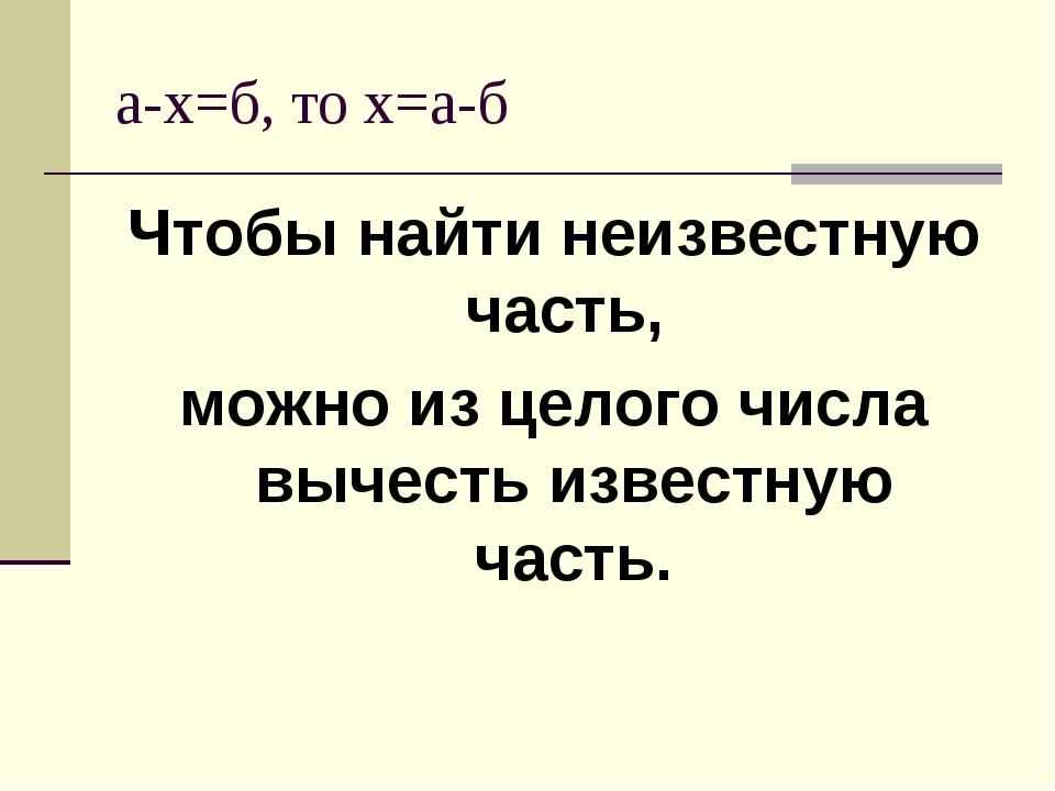 а-х=б, то х=а-б Чтобы найти неизвестную часть, можно из целого числа вычесть...
