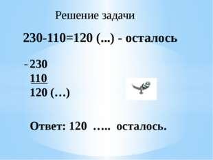 230-110=120 (...) - осталось 230 110 120 (…) Ответ: 120 ….. осталось. Решение