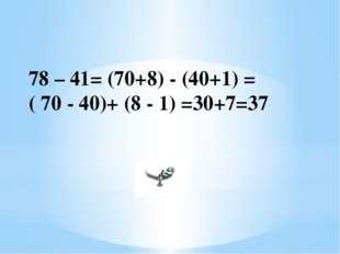 78 – 41= (70+8) - (40+1) = ( 70 - 40)+ (8 - 1) =30+7=37