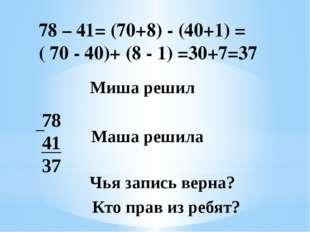 78 41 37 Маша решила Чья запись верна? Кто прав из ребят? Миша решил 78 – 41=