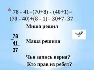 78 - 41=(70+8) - (40+1)= (70 - 40)+(8 - 1)= 30+7=37 78 41 37 Маша решила Чья