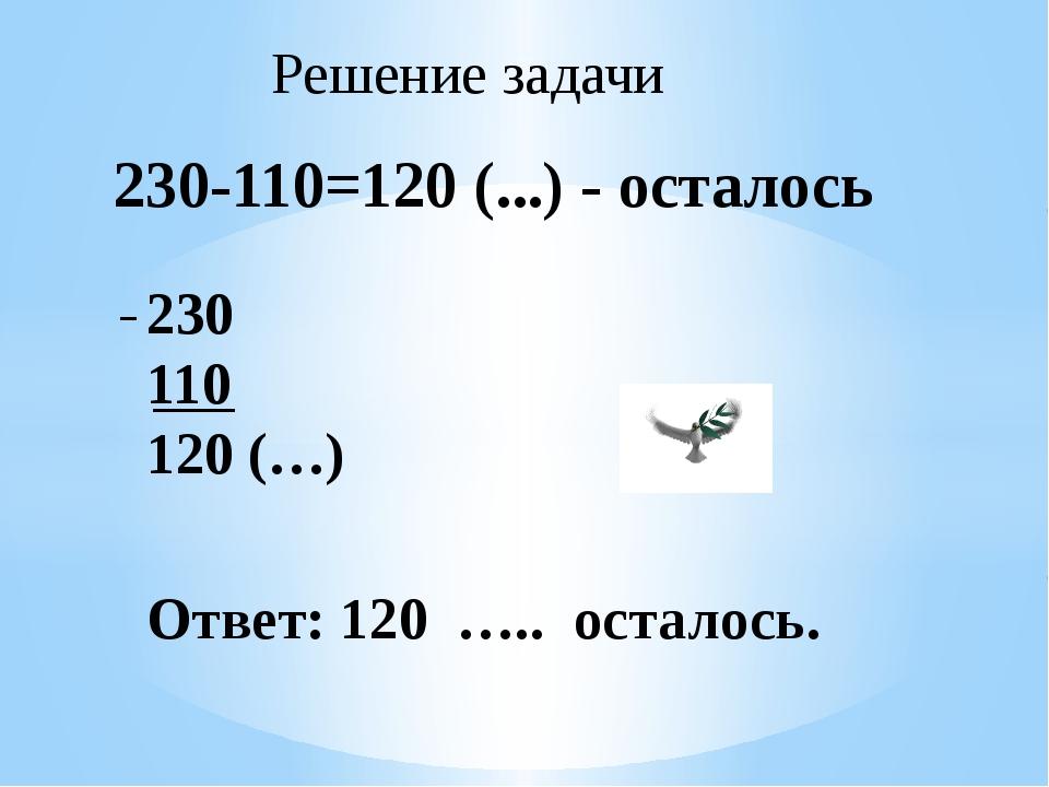 230-110=120 (...) - осталось 230 110 120 (…) Ответ: 120 ….. осталось. Решение...