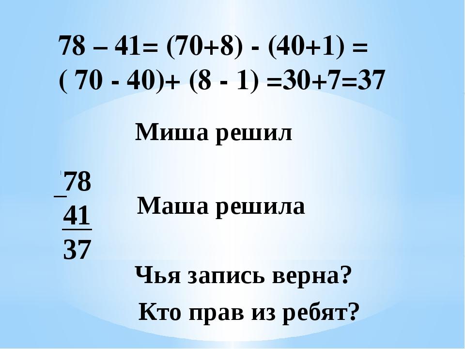 78 41 37 Маша решила Чья запись верна? Кто прав из ребят? Миша решил 78 – 41=...