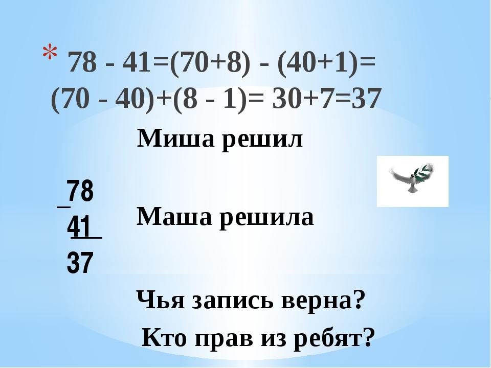 78 - 41=(70+8) - (40+1)= (70 - 40)+(8 - 1)= 30+7=37 78 41 37 Маша решила Чья...