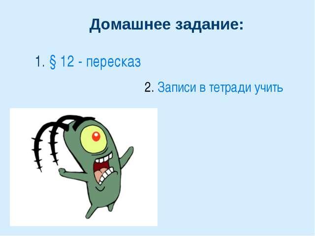 Домашнее задание: 1. § 12 - пересказ 2. Записи в тетради учить