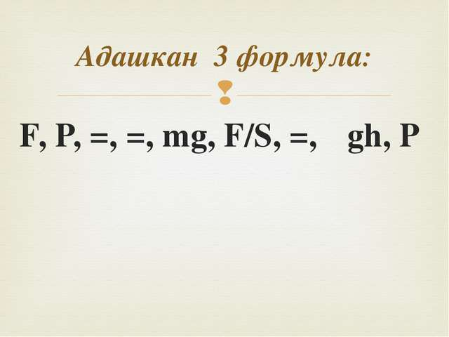 F, P, =, =, mg, F/S, =, ρgh, P Адашкан 3 формула: 