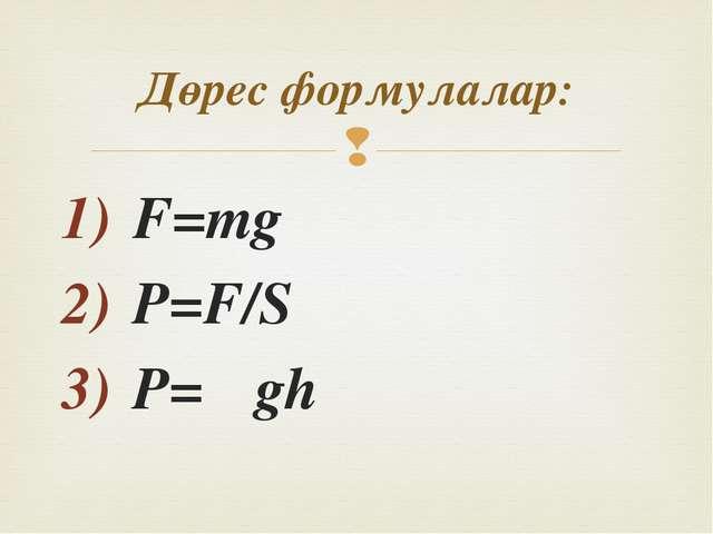 F=mg P=F/S P= ρgh Дөрес формулалар: 