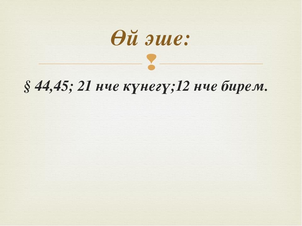 § 44,45; 21 нче күнегү;12 нче бирем. Өй эше: 