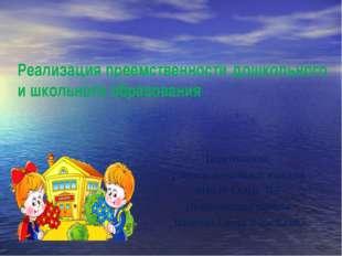 Реализация преемственности дошкольного и школьного образования Подготовила: у