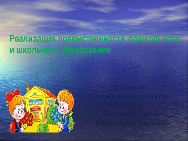 Реализация преемственности дошкольного и школьного образования Подготовила: у...