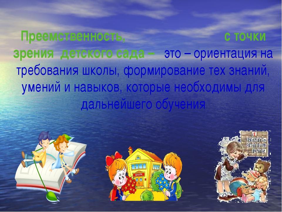 Преемственность, с точки зрения детского сада – это – ориентация на требовани...