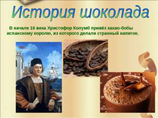 В начале 16 века Христофор Колумб привёз какао-бобы испанскому королю, из ко