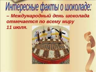 – Международный день шоколада отмечается по всему миру 11 июля.