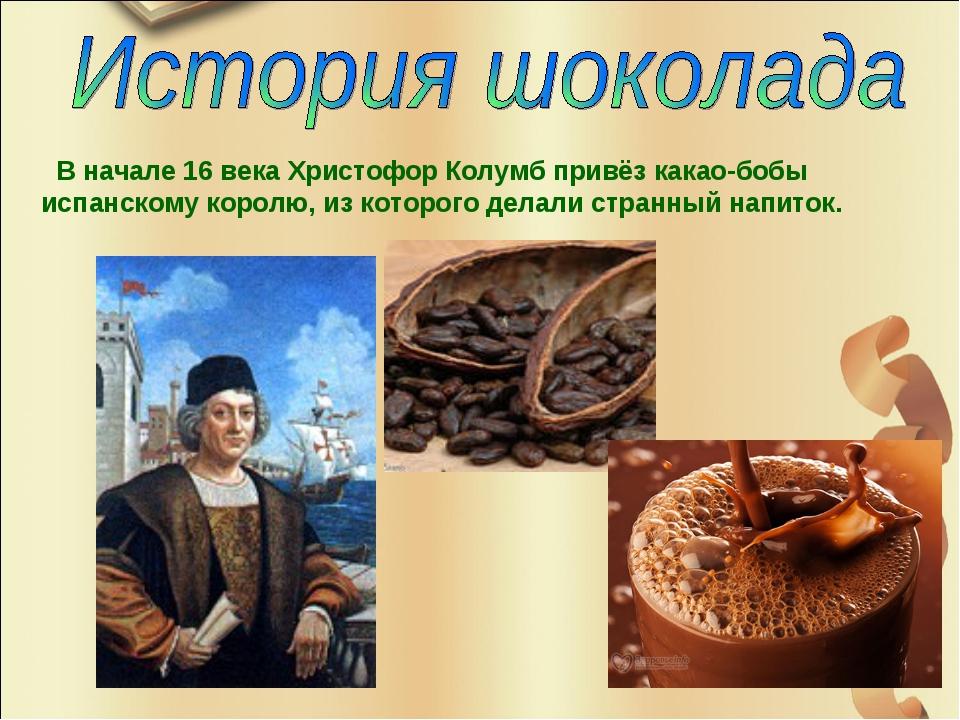В начале 16 века Христофор Колумб привёз какао-бобы испанскому королю, из ко...