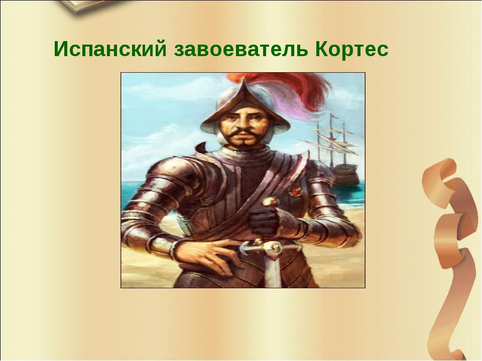 Испанский завоеватель Кортес