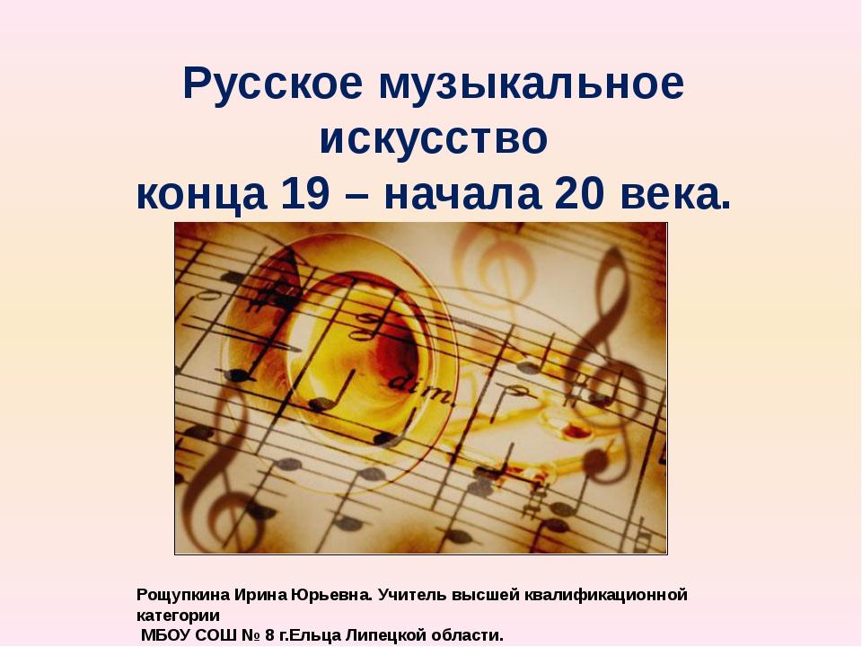 Русское музыкальное искусство конца 19 – начала 20 века. Рощупкина Ирина Юрье...