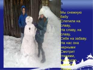 Мы снежную бабу Слепили на славу, На славу, на славу, Себе на забаву. На нас
