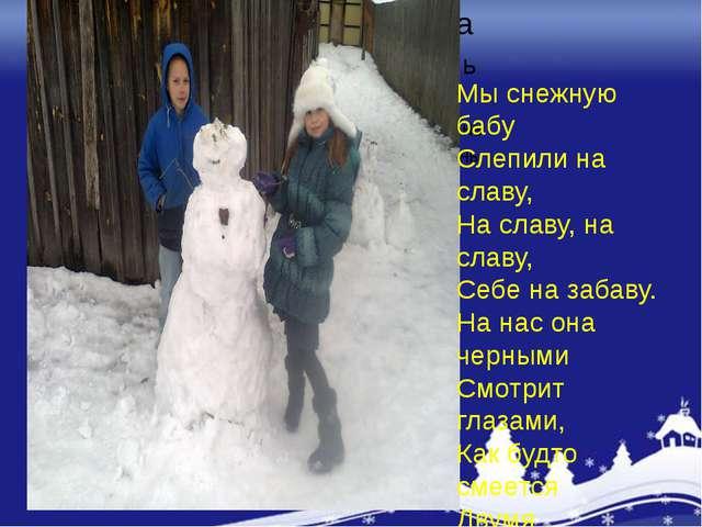 Мы снежную бабу Слепили на славу, На славу, на славу, Себе на забаву. На нас...