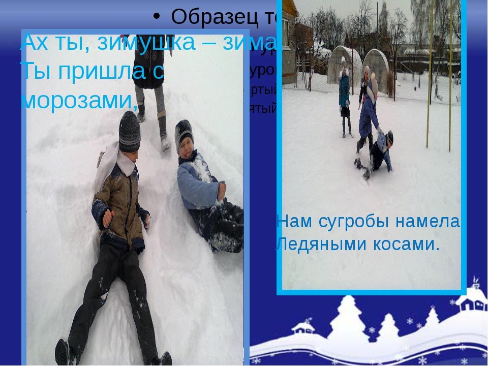 Ах ты, зимушка – зима, Ты пришла с морозами, Нам сугробы намела Ледяными кос...